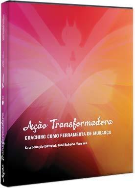Ação Transformadora. Coaching Como Ferramenta de Mudança