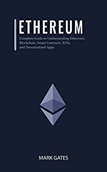 Ethereum  Complete Guide to Understanding Ethereum Blockchain Smart Contracts ICOs and Decentralized Apps Includes guides on buying Ether Cryptocurrencies .. in ICOs  Ultimate Cryptocurrency Book 3