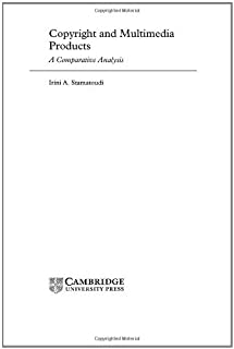 Copyright and Multimedia Products: A Comparative Analysis (Cambridge Intellectual Property and Information Law Book 3)