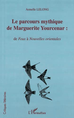 LE PARCOURS MYTHIQUE DE MARGUERITE YOURCENAR :: de Feux à Nouvelles orientales
