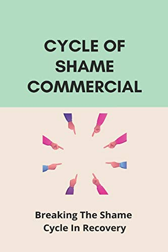 Cycle Of Shame Commercial: Breaking The Shame Cycle In Recovery: Breaking The Cycle Of Shame