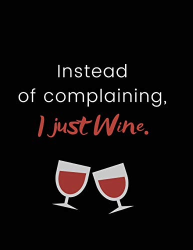 Instead of complaining, I just wine.: Funny Joke Notebook for Drinkers, Wine Lovers & Armchair Connoisseurs   100 Pages, 8.5x11'