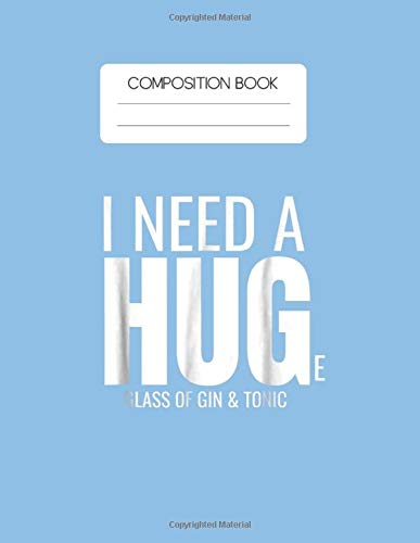 Composition Book: I Need A Huge Glass Of Gin And Tonic Sarcastic Blank Composition Book with Large Size for Student and Teacher Drinking Cooktails ... Blank Paper Gift for Friendship Funny