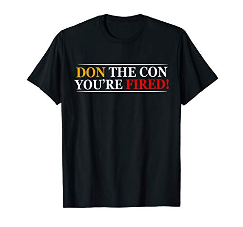 Don The Con You're Fired - Impeached President Donald Trump T-Shirt
