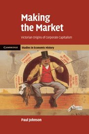 Download Making the Market: Victorian Origins of Corporate Capitalism (Cambridge Studies in Economic History - Second Series) 052185783X