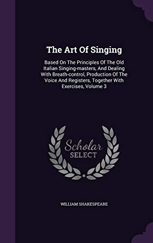 Download The Art of Singing: Based on the Principles of the Old Italian Singing-Masters, and Dealing with Breath-Control, Production of the Voice and Registers, Together with Exercises, Volume 3 1346489831