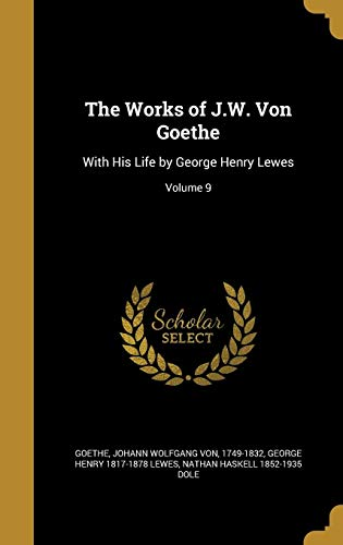 The Works of J.W. Von Goethe: With His Life by George Henry Lewes; Volume 9