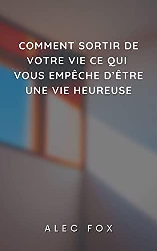 COMMENT SORTIR DE VOTRE VIE CE QUI VOUS EMPÊCHE D'ÊTRE UNE VIE HEUREUSE (French Edition)