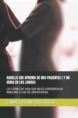 AQUELLO QUE APRENDI DE MIS PACIENTES ( Y NO VENIA EN LOS LIBROS): LECCIONES DE VIDA QUE NO SE APRENDEN EN NINGUNA CLASE DE UNIVERSIDAD