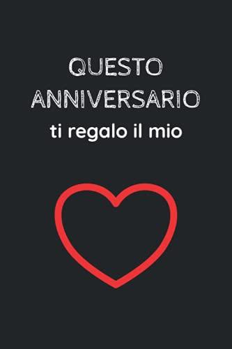Questo Anniversario Ti Regalo Il Mio Cuore: Un'Idea Romantica Per Sorprendere Il Tuo Lui O La Tua...