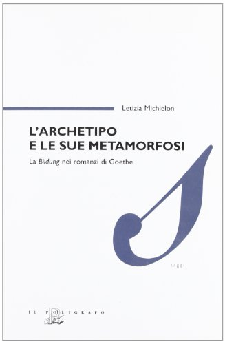 L'archetipo e le sue metamorfosi. La Bildung nei romanzi di Goethe
