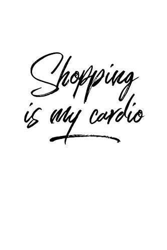Shopping Is My Cardio: Shop Til I Drop Journal for Shopping
