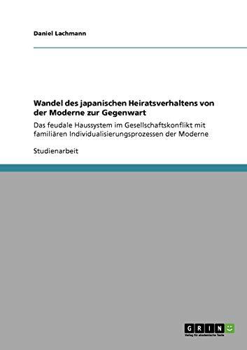 Wandel des japanischen Heiratsverhaltens von der Moderne zur Gegenwart: Das feudale Haussystem im Gesellschaftskonflikt mit familiären Individualisierungsprozessen der Moderne