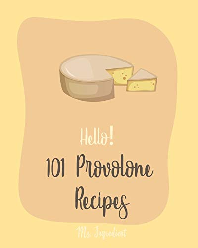 Hello! 101 Provolone Recipes: Best Lemon Juice Cookbook Ever For Beginners [Homemade Pizza Cookbook, Flank Steak Recipe, Vegetarian Sandwich Cookbook, Tomato Soup Recipe, Shrimp Salad Recipe] [Book 1]