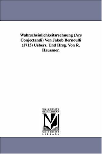 Wahrscheinlichkeitsrechnung (Ars Conjectandi) Von Jakob Bernoulli (1713) Uebers. Und Hrsg. Von R. Haussner.