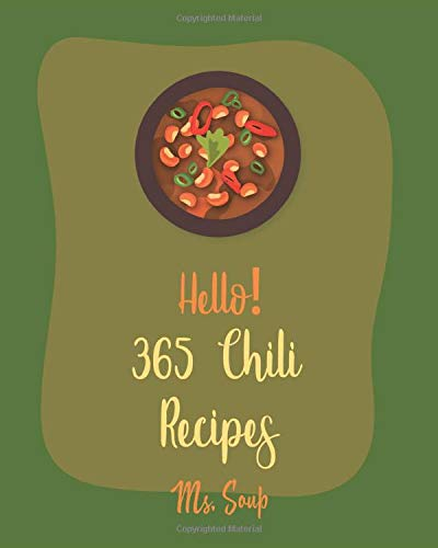 Hello! 365 Chili Recipes: Best Chili Cookbook Ever For Beginners [Texas Chili Cookbook, Vegetarian Chili Cookbook, Pulled Pork Cookbook, Chicken Breast Recipes, Ground Beef Recipes] [Book 1]