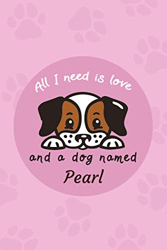 All I Need Is Love And A Dog Named Pearl: Dog Care Log Book | Pet Vaccination Record Book, Health & Wellness Log Book For Dog Lovers | Monitor and Track Your Puppy