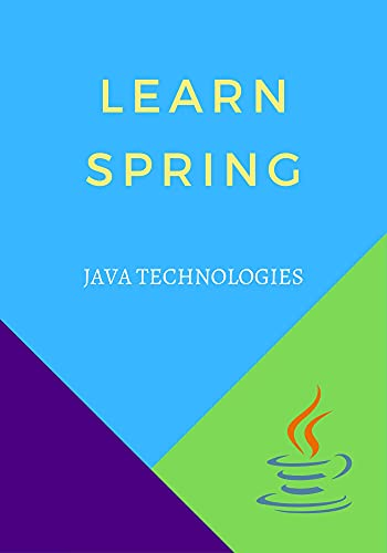 Learn Spring: designed for Java programmers with a need to understand the Spring framework in detail along with its architecture and actual usage Front Cover