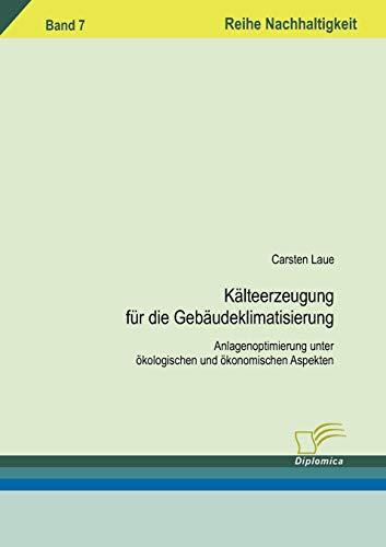 Kälteerzeugung für die Gebäudeklimatisierung: Anlagenoptimierung unter ökologischen und ökonomischen Aspekten (Nachhaltigkeit)