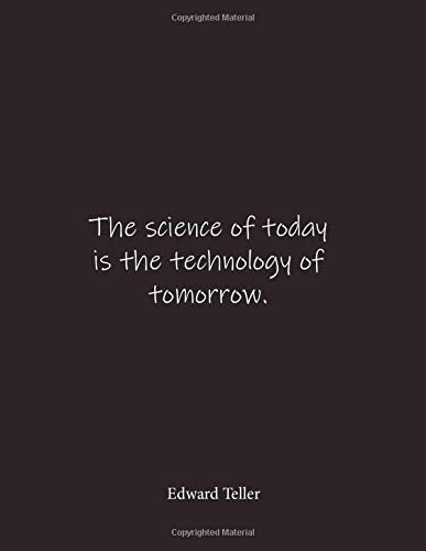 The science of today is the technology of tomorrow. Edward Teller: Quote Lined Notebook Journal - Large 8.5 x 11 inches - Blank Notebook