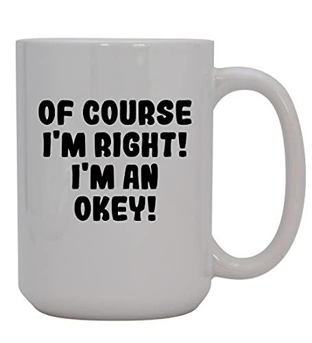 Of Course I'm Right! I'm An Okey! - 15oz Ceramic Coffee Mug, White