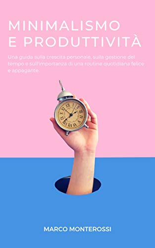 Minimalismo e Produttività: Una guida sulla crescita personale, sulla gestione del tempo e sull'importanza di una routine quotidiana felice e appagante. di [Marco Monterossi]