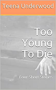 Too Young To Die: Four Short Stories by [Teena Underwood]