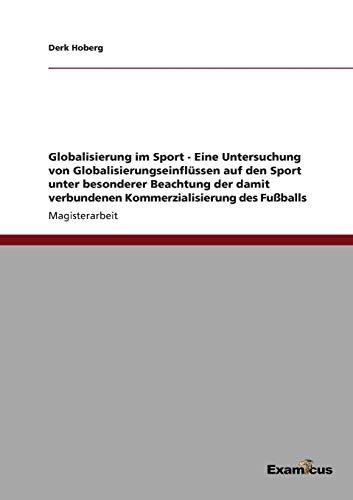 Globalisierung im Sport - Eine Untersuchung von Globalisierungseinflüssen auf den Sport unter besonderer Beachtung der damit verbundenen Kommerzialisierung des Fußballs.