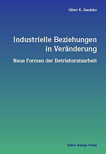 Industrielle Beziehungen in Veränderung: Neue Formen der Betriebsratsarbeit. Diss