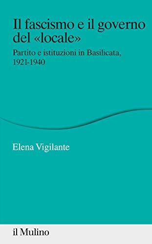 Il fascismo e il governo del «locale». Partito e istituzioni in Basilicata. 1921-1940