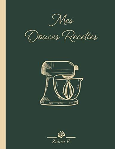 Mes Douces Recettes: Cahier de recette à Remplir : Ce Livre de Cuisine Vierge Grand Format est Idéal pour Ecrire et Transmettre vos Astuces de Famille.