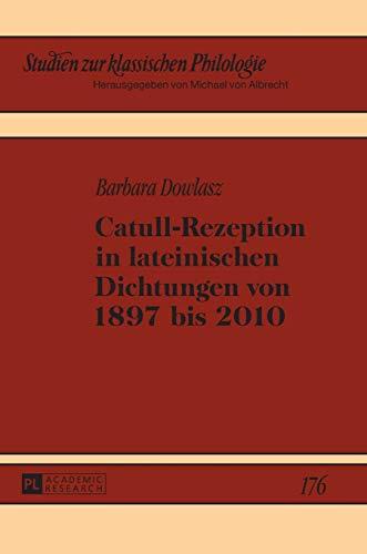 Catull-Rezeption in lateinischen Dichtungen von 1897 bis 2010 (Studien zur klassischen Philologie, Band 176)