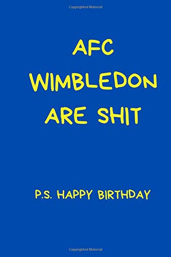 AFC Wimbledon Are Shit P.S. Happy Birthday: Funny Notebook For Men And Women Football Fans. Black And White Lined Paperback A5 (6' x 9')