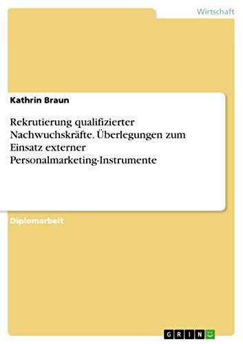 Rekrutierung qualifizierter Nachwuchskräfte. Überlegungen zum Einsatz externer Personalmarketing-Instrumente