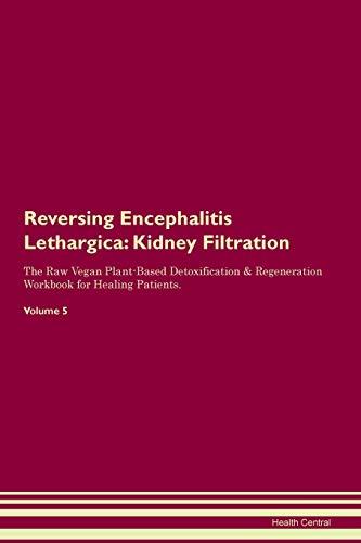 Reversing Encephalitis Lethargica: Kidney Filtration The Raw Vegan Plant-Based Detoxification & Regeneration Workbook for Healing Patients. Volume 5