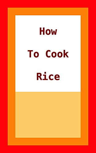 How To Cook Rice: This is an eBook with Recipes for Cooking Basmati and Brown Rice, What you Need and how Long it Takes. (English Edition)