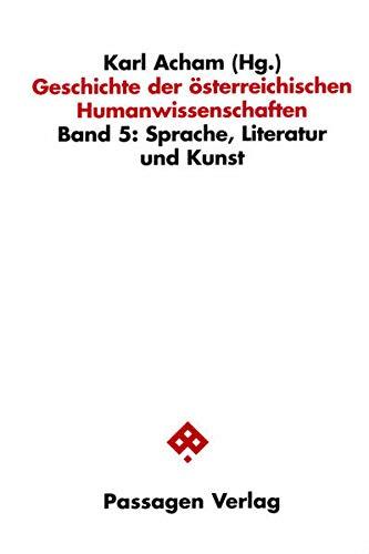 Geschichte der österreichischen Humanwissenschaften: Sprache, Literatur und Kunst: BD 5 (Passagen Humanwissenschaften /Zeitdiagnosen)