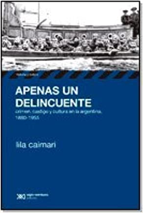 Apenas un delincuente. Crimen, castigo y cultura en la Argentina, 1880-1955 (Spanish Edition): Lila Caimari: 9789871105809: Amazon.com: Books