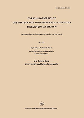 Die Entwicklung einer Synchrozyklotron-Ionenquelle (Forschungsberichte des Wirtschafts- und Verkehrsministeriums Nordrhein-Westfalen) (German Edition) ... Nordrhein-Westfalen (432), Band 432)