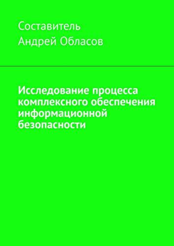 Исследование процесса комплексного обеспечения информационной безопасности (Russian Edition)