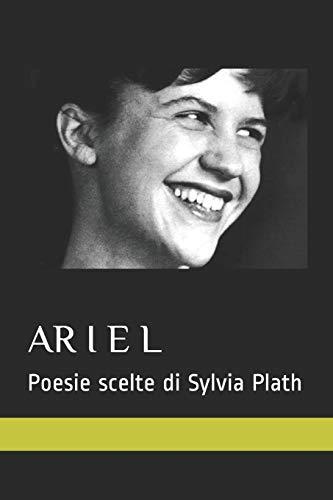ARIEL. POESIE SCELTE DI SYLVIA PLATH: 15 poesie nella traduzione italiana senza testo a fronte
