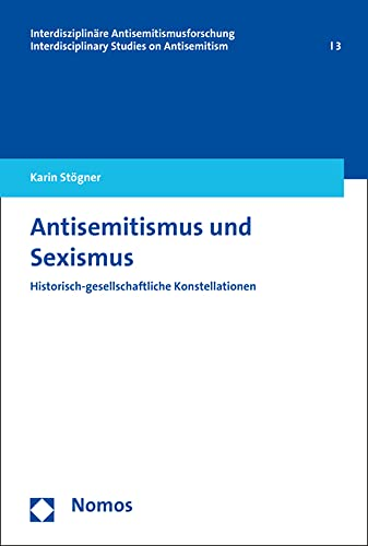 Antisemitismus und Sexismus: Historisch-gesellschaftliche Konstellationen (Interdisziplinare Antisemitismusforschung / Interdisciplinary Studies on Antisemitism, Band 3)