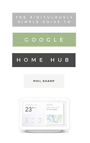 The Ridiculously Simple Guide to Google Home Hub: A Practical Guide to Setting Up a Smart Home (English Edition)
