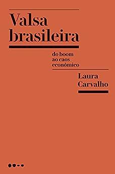 Valsa brasileira: Do boom ao caos econômico por [Laura Carvalho]