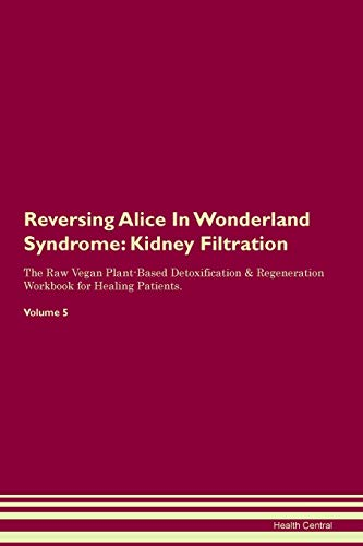 Reversing Alice In Wonderland Syndrome: Kidney Filtration The Raw Vegan Plant-Based Detoxification & Regeneration Workbook for Healing Patients. Volume 5