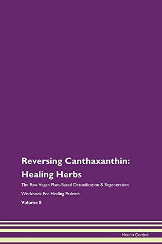 Reversing Canthaxanthin: Healing Herbs The Raw Vegan Plant-Based Detoxification & Regeneration Workbook for Healing Patients. Volume 8
