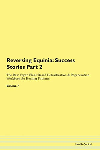 Reversing Equinia: Testimonials for Hope. From Patients with Different Diseases Part 2 The Raw Vegan Plant-Based Detoxification & Regeneration Workbook for Healing Patients. Volume 7