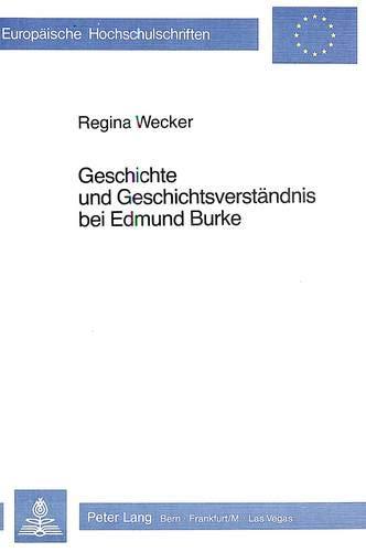 Geschichte und Geschichtsverständnis bei Edmund Burke (Europäische Hochschulschriften / European University Studies / Publications Universitaires ... Histoire et sciences auxiliaires, Band 138)