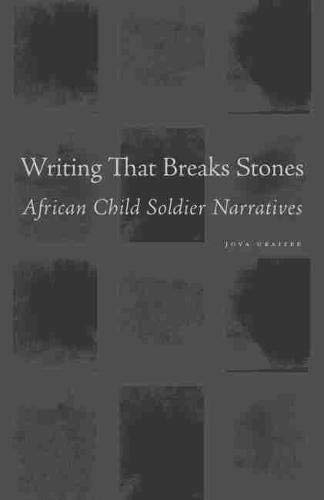 Writing That Breaks Stones: African Child Soldier Narratives