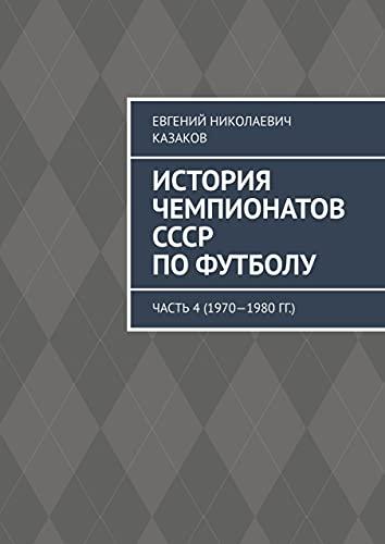 История чемпионатов СССР пофутболу: Часть4 (1970—1980гг.) (Russian Edition)